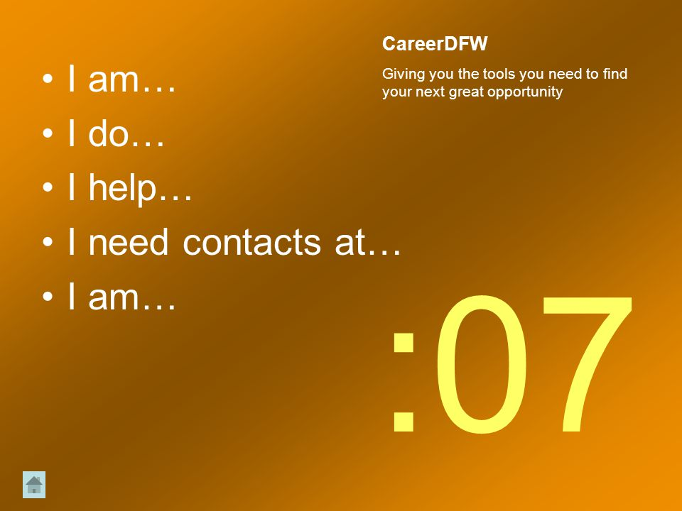 I am… I do… I help… I need contacts at… I am… :07 CareerDFW Giving you the tools you need to find your next great opportunity