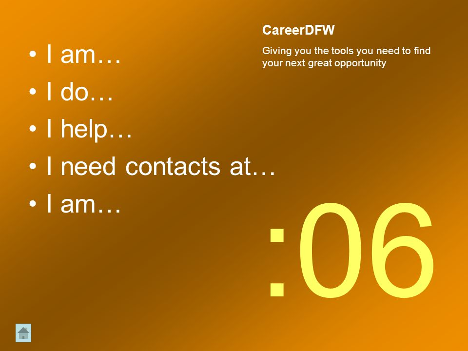 I am… I do… I help… I need contacts at… I am… :06 CareerDFW Giving you the tools you need to find your next great opportunity