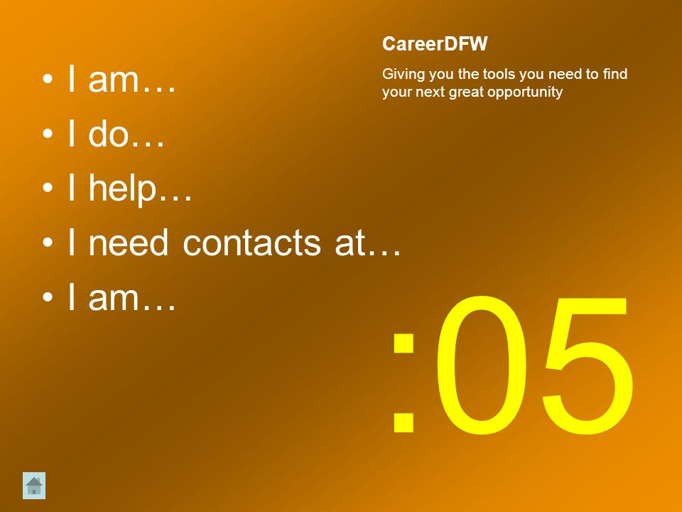 I am… I do… I help… I need contacts at… I am… :05 CareerDFW Giving you the tools you need to find your next great opportunity