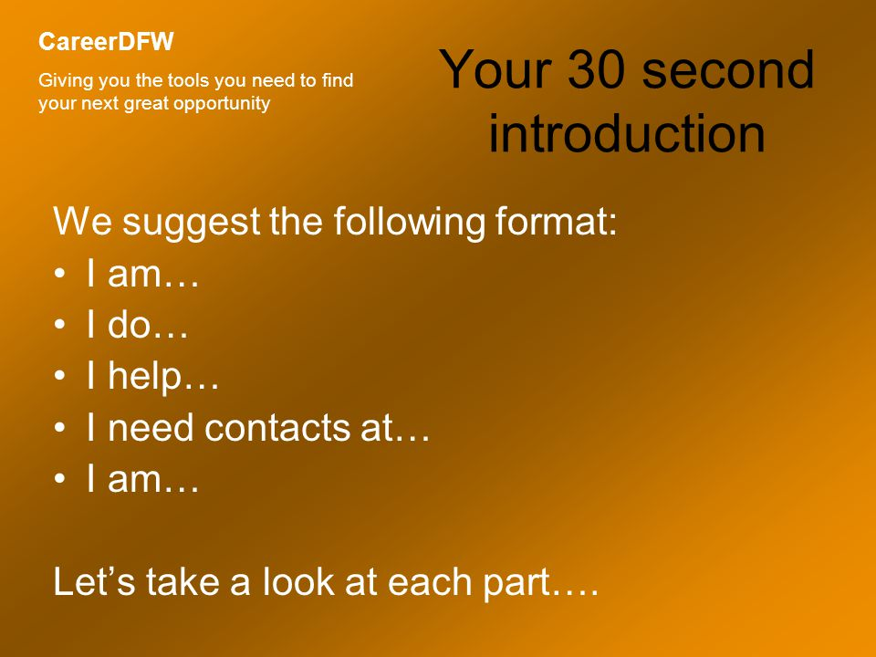 Your 30 second introduction We suggest the following format: I am… I do… I help… I need contacts at… I am… Let's take a look at each part….