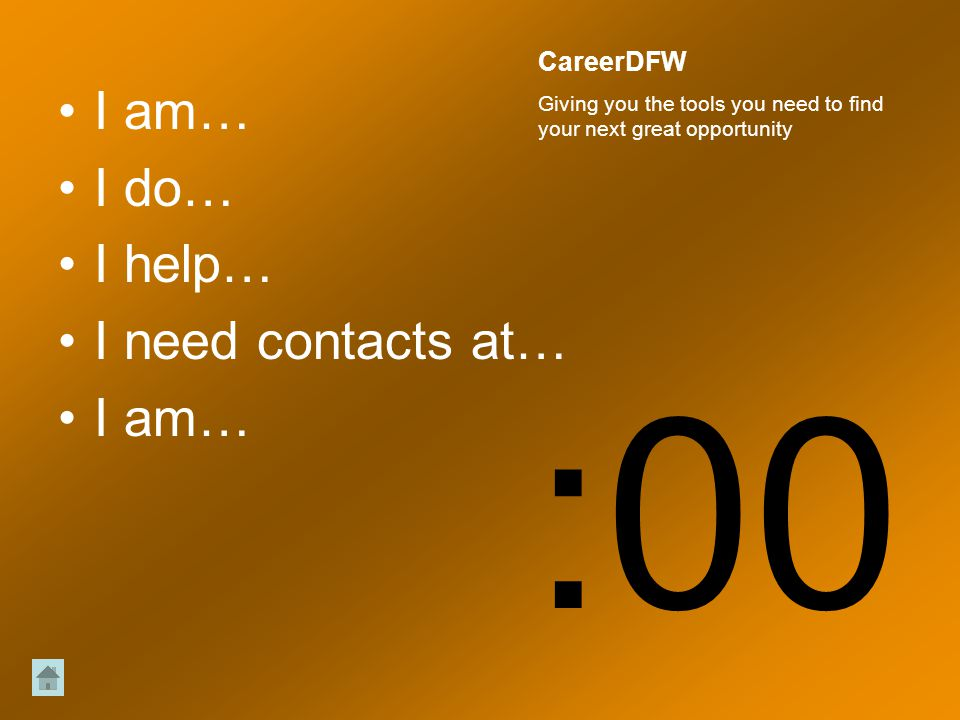 I am… I do… I help… I need contacts at… I am… :00 CareerDFW Giving you the tools you need to find your next great opportunity