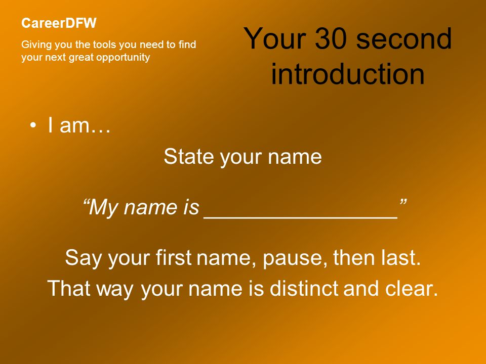 Your 30 second introduction I am… State your name My name is ________________ Say your first name, pause, then last.