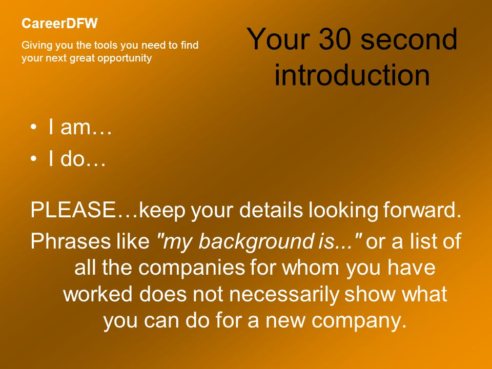 Your 30 second introduction I am… I do… I help… What skills or passions do you have that can help an employer.