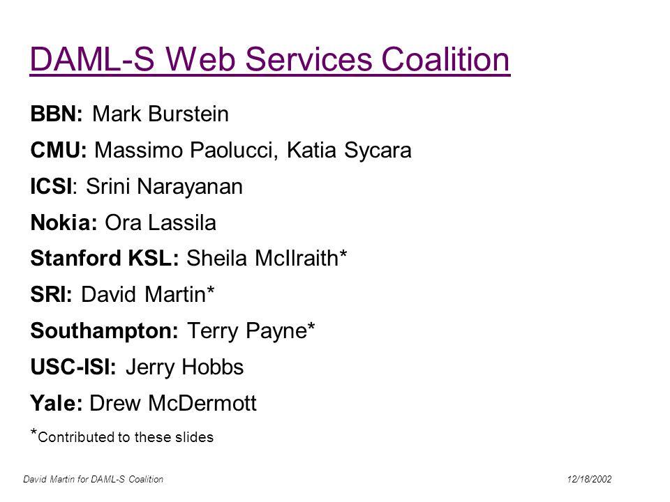David Martin for DAML-S Coalition 12/18/2002 DAML-S Web Services Coalition BBN: Mark Burstein CMU: Massimo Paolucci, Katia Sycara ICSI: Srini Narayana