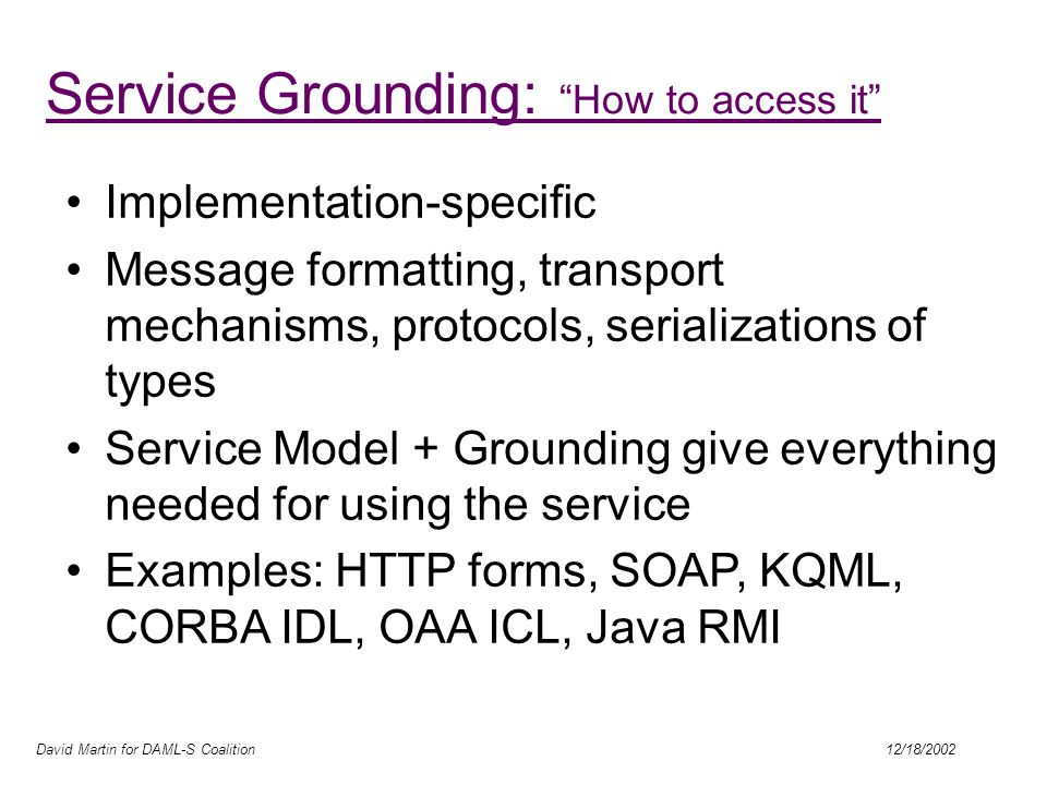 David Martin for DAML-S Coalition 12/18/2002 Service Grounding: How to access it Implementation-specific Message formatting, transport mechanisms, protocols, serializations of types Service Model + Grounding give everything needed for using the service Examples: HTTP forms, SOAP, KQML, CORBA IDL, OAA ICL, Java RMI