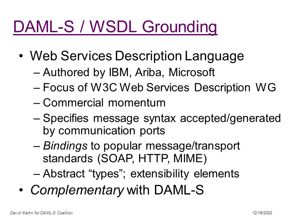 David Martin for DAML-S Coalition 12/18/2002 DAML-S / WSDL Grounding Web Services Description Language –Authored by IBM, Ariba, Microsoft –Focus of W3C Web Services Description WG –Commercial momentum –Specifies message syntax accepted/generated by communication ports –Bindings to popular message/transport standards (SOAP, HTTP, MIME) –Abstract types ; extensibility elements Complementary with DAML-S