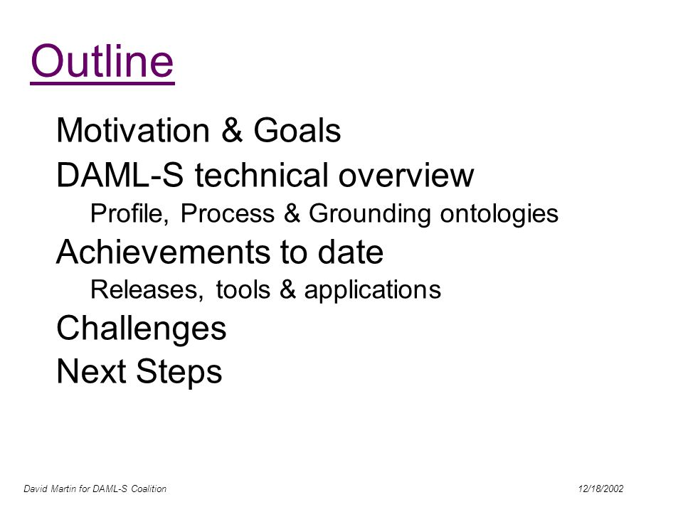 David Martin for DAML-S Coalition 12/18/2002 Outline Motivation & Goals DAML-S technical overview Profile, Process & Grounding ontologies Achievements to date Releases, tools & applications Challenges Next Steps