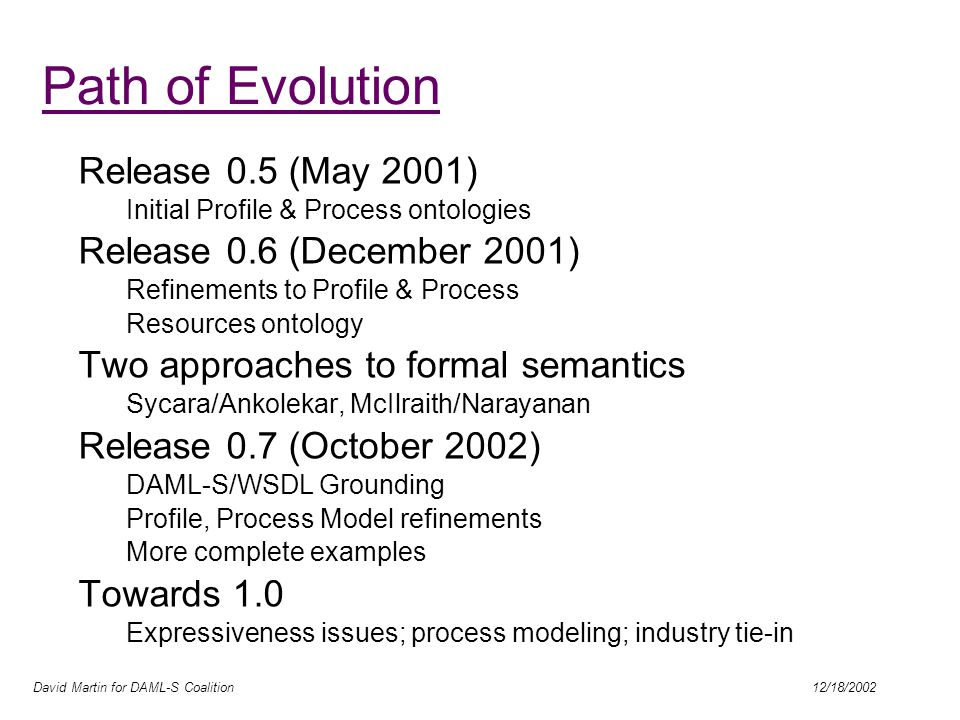 David Martin for DAML-S Coalition 12/18/2002 Path of Evolution Release 0.5 (May 2001) Initial Profile & Process ontologies Release 0.6 (December 2001) Refinements to Profile & Process Resources ontology Two approaches to formal semantics Sycara/Ankolekar, McIlraith/Narayanan Release 0.7 (October 2002) DAML-S/WSDL Grounding Profile, Process Model refinements More complete examples Towards 1.0 Expressiveness issues; process modeling; industry tie-in