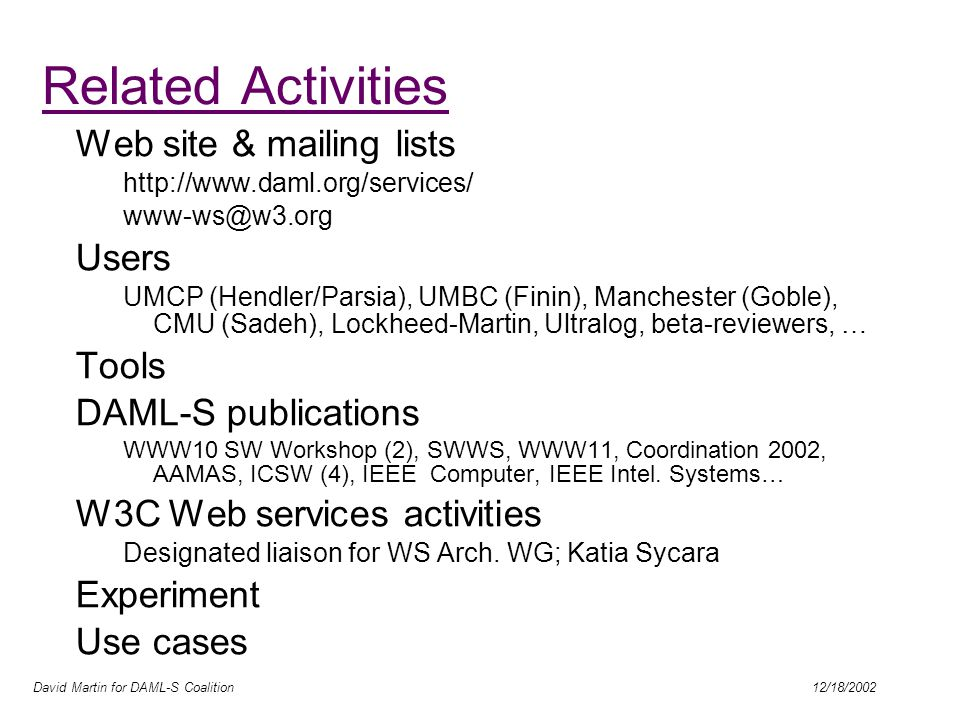 David Martin for DAML-S Coalition 12/18/2002 Related Activities Web site & mailing lists http://www.daml.org/services/ www-ws@w3.org Users UMCP (Hendler/Parsia), UMBC (Finin), Manchester (Goble), CMU (Sadeh), Lockheed-Martin, Ultralog, beta-reviewers, … Tools DAML-S publications WWW10 SW Workshop (2), SWWS, WWW11, Coordination 2002, AAMAS, ICSW (4), IEEE Computer, IEEE Intel.