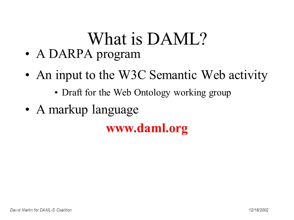 David Martin for DAML-S Coalition 12/18/2002 Characteristics of DAML Based on XML & RDF(S) –Beyond RDF: properties of properties, equivalence and disjointness of classes, more constraints, etc.