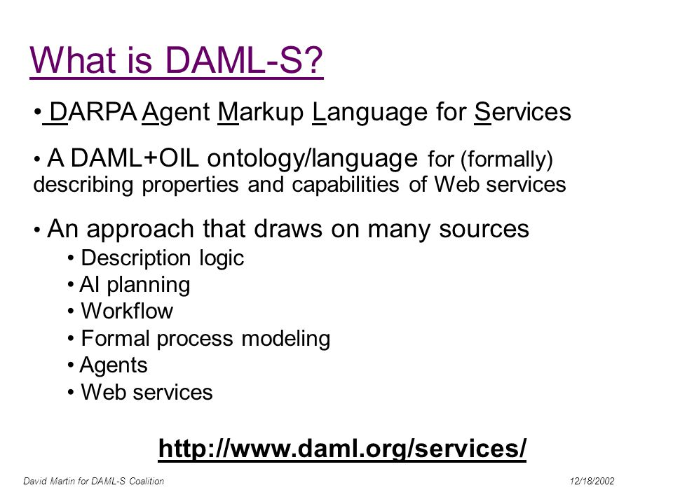 David Martin for DAML-S Coalition 12/18/2002 Next steps / priorities Focus on use cases  architecture Joint committee forming … Move to OWL Model information services Profile: More substantial illustrative taxonomies Tie in with existing taxonomies where possible (e.g.