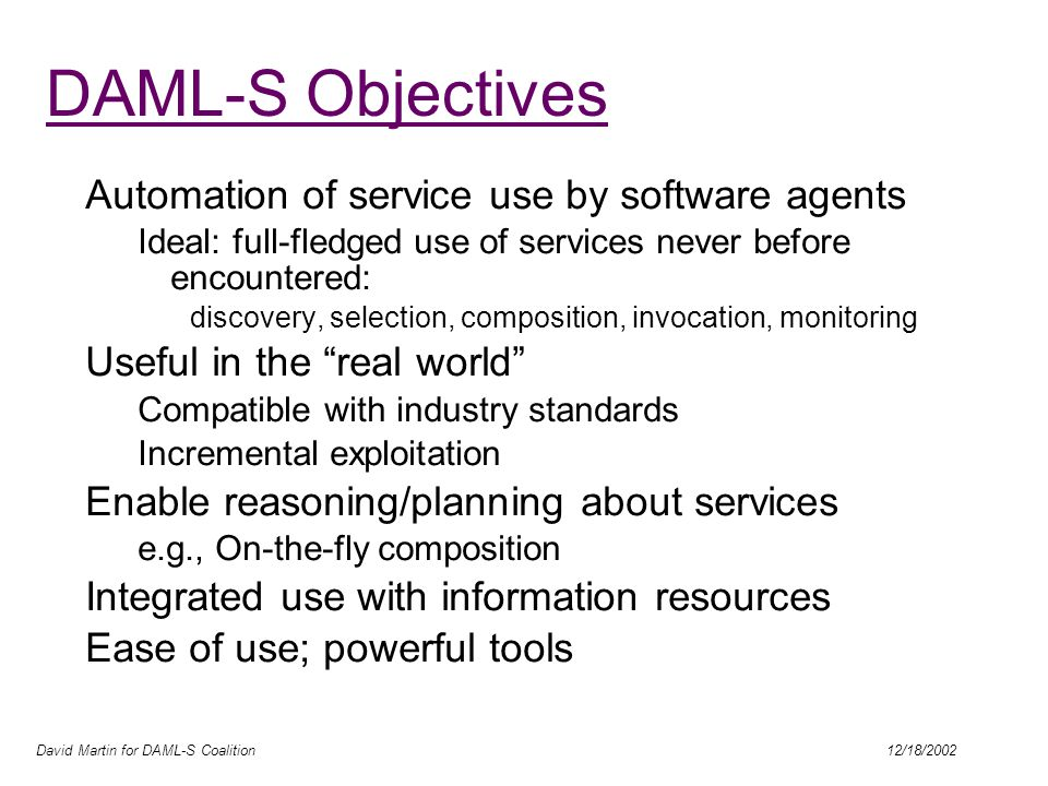 David Martin for DAML-S Coalition 12/18/2002 DAML-S Objectives Automation of service use by software agents Ideal: full-fledged use of services never before encountered: discovery, selection, composition, invocation, monitoring Useful in the real world Compatible with industry standards Incremental exploitation Enable reasoning/planning about services e.g., On-the-fly composition Integrated use with information resources Ease of use; powerful tools