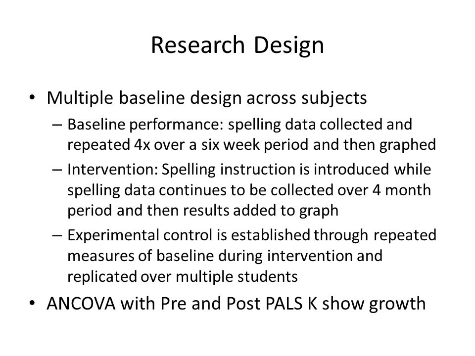 Research Design Multiple baseline design across subjects – Baseline performance: spelling data collected and repeated 4x over a six week period and th