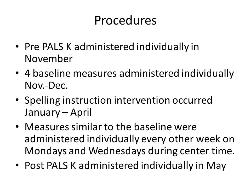 Procedures Pre PALS K administered individually in November 4 baseline measures administered individually Nov.-Dec. Spelling instruction intervention