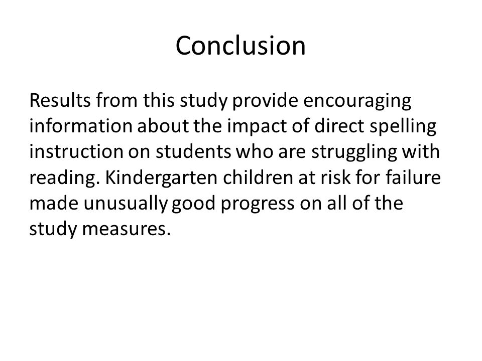 Conclusion Results from this study provide encouraging information about the impact of direct spelling instruction on students who are struggling with