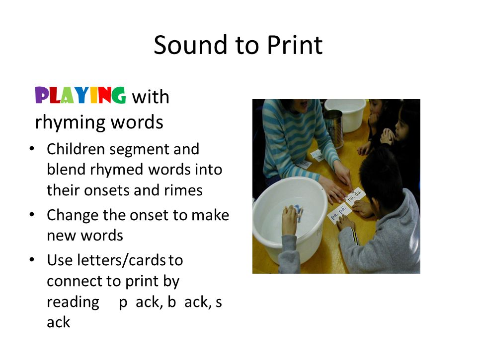 Sound to Print playING with rhyming words Children segment and blend rhymed words into their onsets and rimes Change the onset to make new words Use l