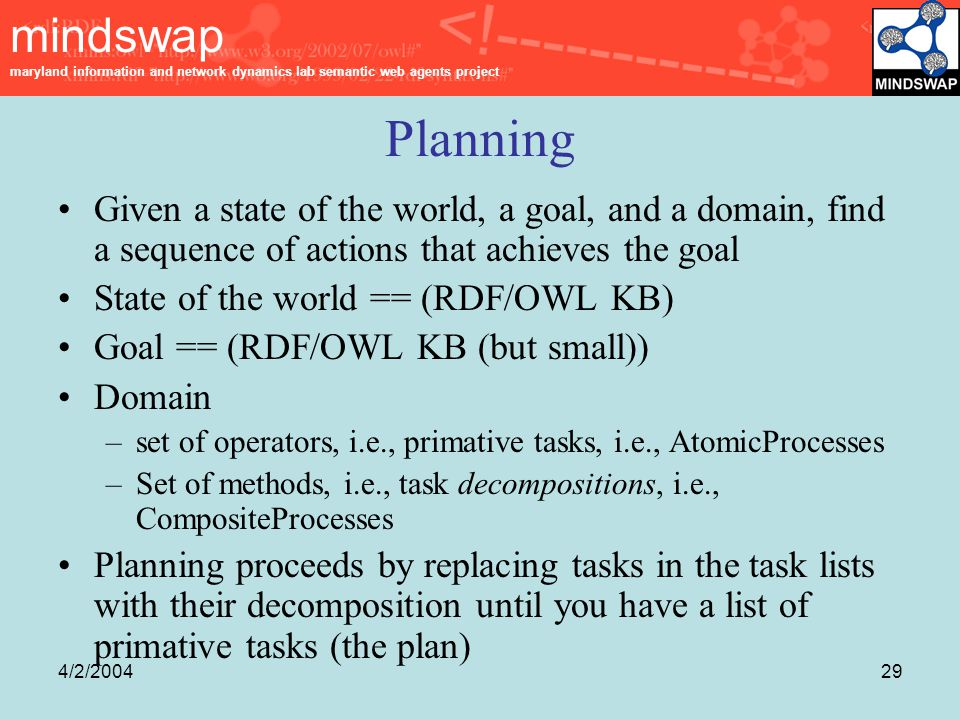 mindswap maryland information and network dynamics lab semantic web agents project 4/2/200429 Planning Given a state of the world, a goal, and a domain, find a sequence of actions that achieves the goal State of the world == (RDF/OWL KB) Goal == (RDF/OWL KB (but small)) Domain –set of operators, i.e., primative tasks, i.e., AtomicProcesses –Set of methods, i.e., task decompositions, i.e., CompositeProcesses Planning proceeds by replacing tasks in the task lists with their decomposition until you have a list of primative tasks (the plan)