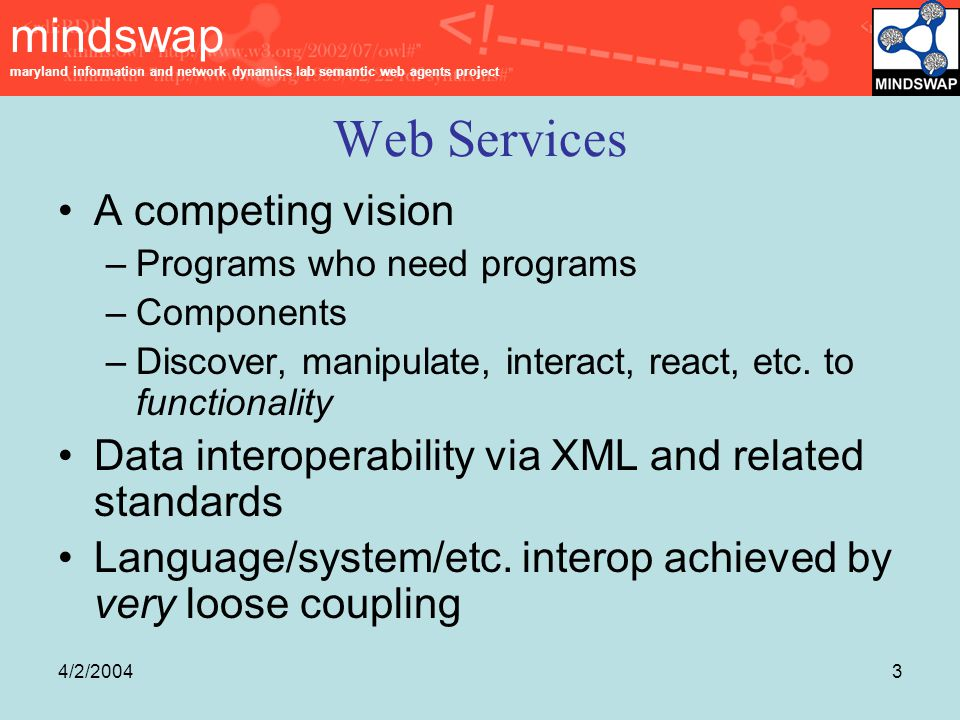 mindswap maryland information and network dynamics lab semantic web agents project 4/2/20043 Web Services A competing vision –Programs who need programs –Components –Discover, manipulate, interact, react, etc.