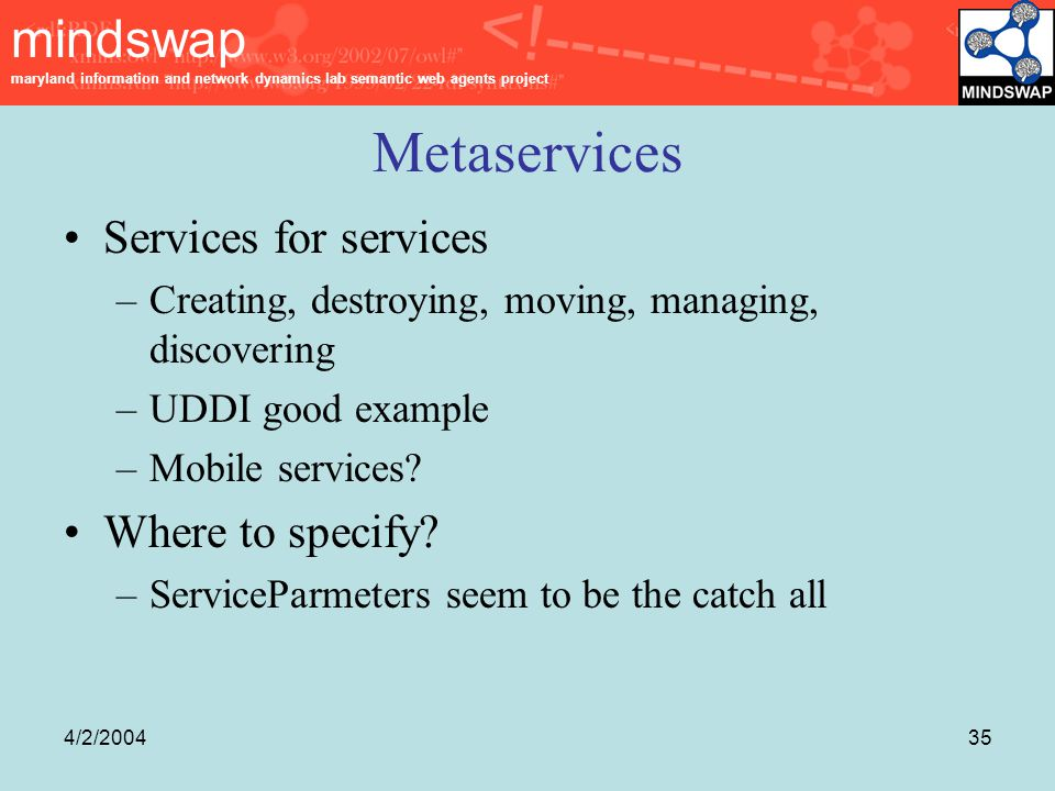 mindswap maryland information and network dynamics lab semantic web agents project 4/2/200435 Metaservices Services for services –Creating, destroying, moving, managing, discovering –UDDI good example –Mobile services.