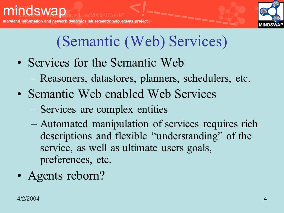 mindswap maryland information and network dynamics lab semantic web agents project 4/2/20044 (Semantic (Web) Services) Services for the Semantic Web –Reasoners, datastores, planners, schedulers, etc.
