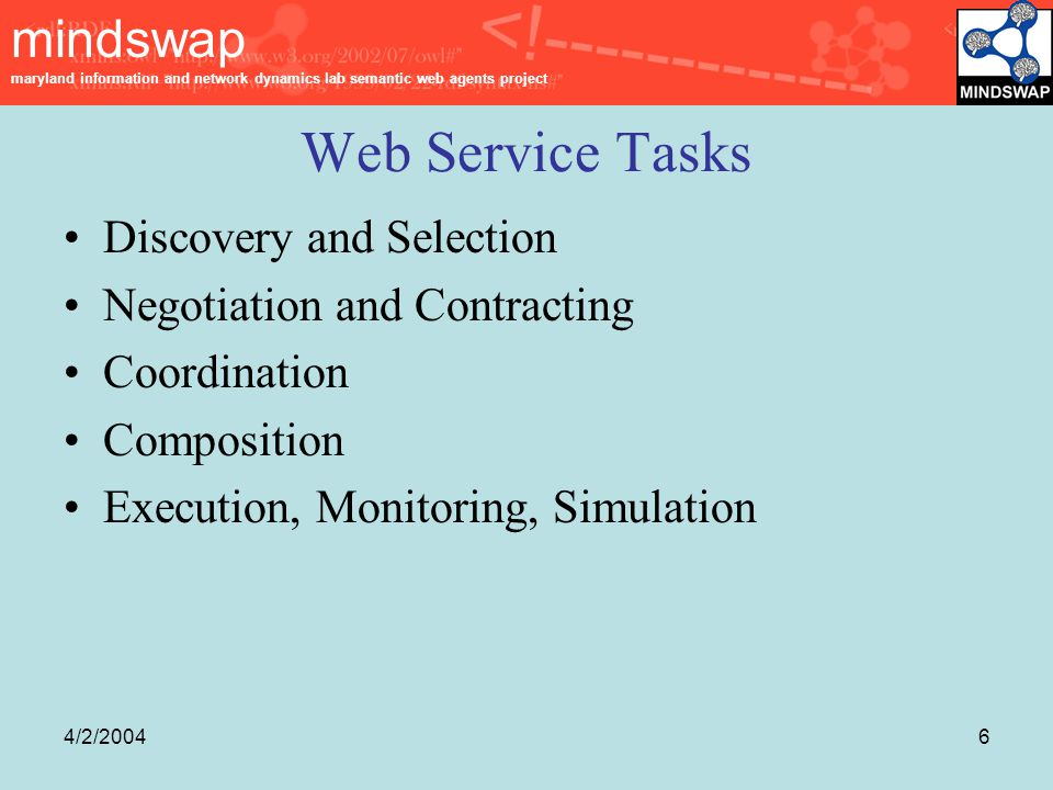mindswap maryland information and network dynamics lab semantic web agents project 4/2/20046 Web Service Tasks Discovery and Selection Negotiation and Contracting Coordination Composition Execution, Monitoring, Simulation
