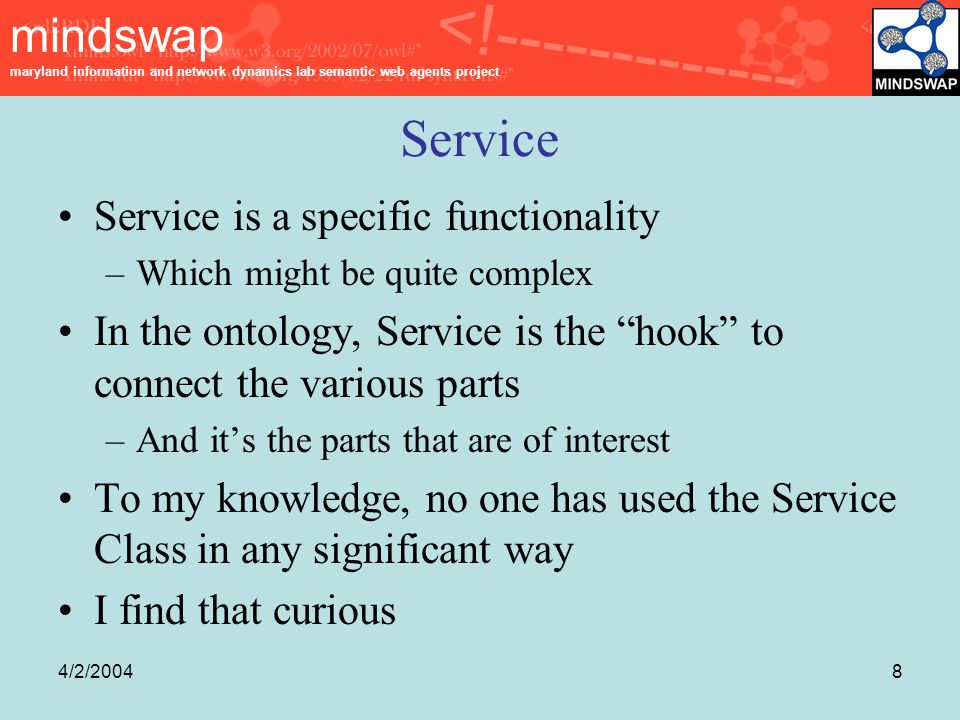mindswap maryland information and network dynamics lab semantic web agents project 4/2/20048 Service Service is a specific functionality –Which might be quite complex In the ontology, Service is the hook to connect the various parts –And it's the parts that are of interest To my knowledge, no one has used the Service Class in any significant way I find that curious