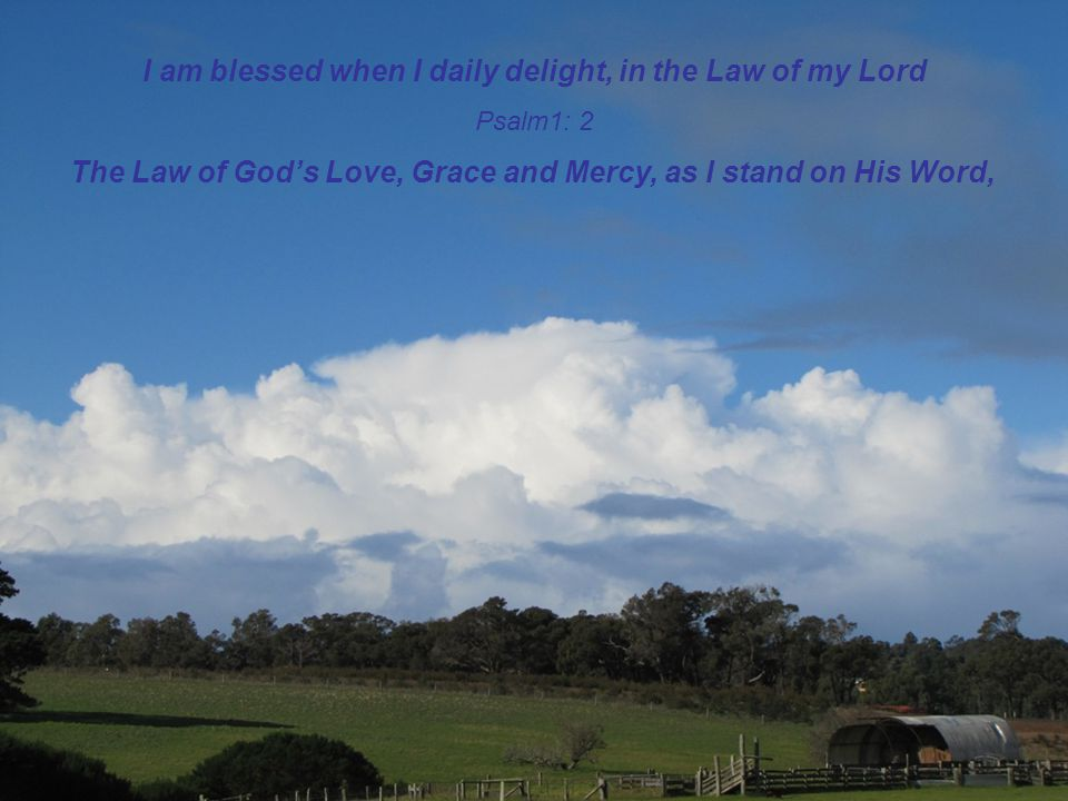 I am blessed when I daily delight, in the Law of my Lord Psalm1: 2 The Law of God's Love, Grace and Mercy, as I stand on His Word,