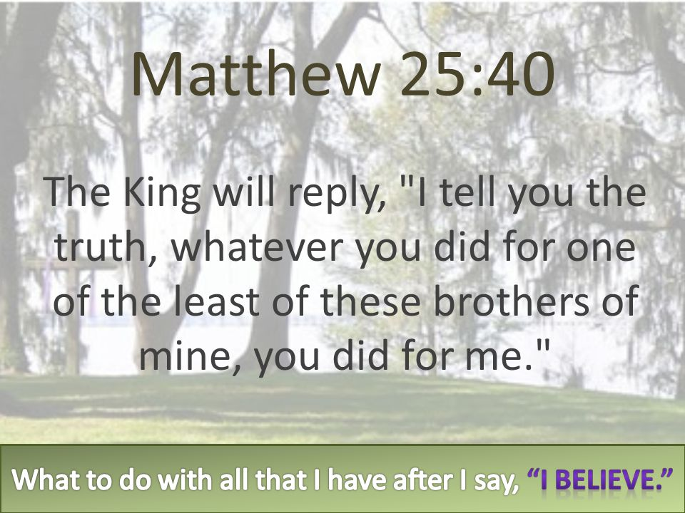 Matthew 25:40 The King will reply,