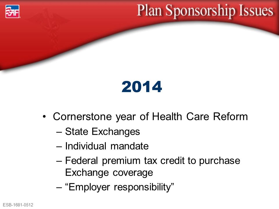 ESB-1681-0512 Cornerstone year of Health Care Reform –State Exchanges –Individual mandate –Federal premium tax credit to purchase Exchange coverage –""
