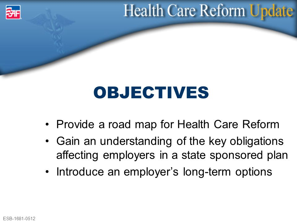 ESB-1681-0512 Provide a road map for Health Care Reform Gain an understanding of the key obligations affecting employers in a state sponsored plan Int