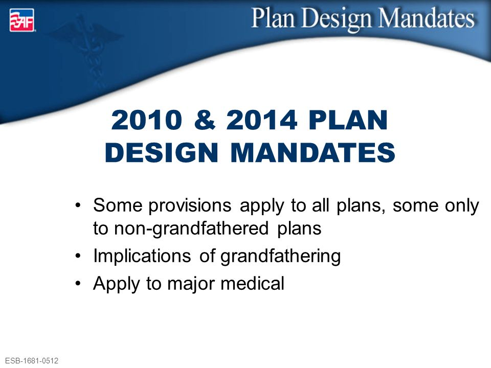 ESB-1681-0512 2010 & 2014 PLAN DESIGN MANDATES Some provisions apply to all plans, some only to non-grandfathered plans Implications of grandfathering