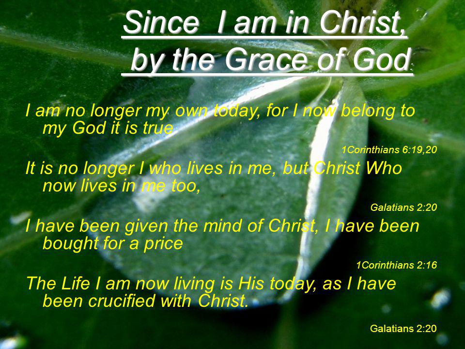 I am no longer my own today, for I now belong to my God it is true 1Corinthians 6:19,20 It is no longer I who lives in me, but Christ Who now lives in