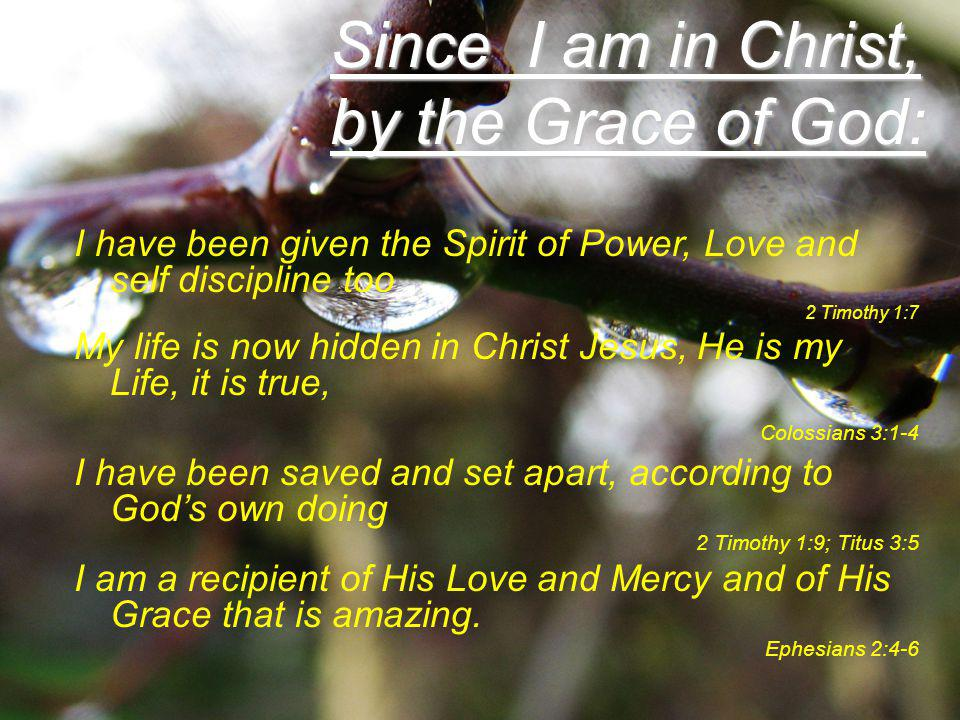 Since I am in Christ, by the Grace of God: I have been given the Spirit of Power, Love and self discipline too 2 Timothy 1:7 My life is now hidden in