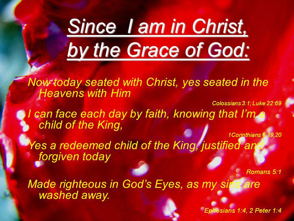 Since I am in Christ, by the Grace of God : Yes washed away at Calvary's Cross, by the Power of His Precious Blood Revelation 7:14 Which Jesus Christ our Lord, poured out on the Cross for me in Love, Matthew 26:28 According to His Father's Plan and Will, in His Grace and His Mercy Colossians 1:14 To redeem us back to our Abba Father, from sin for all of eternity.