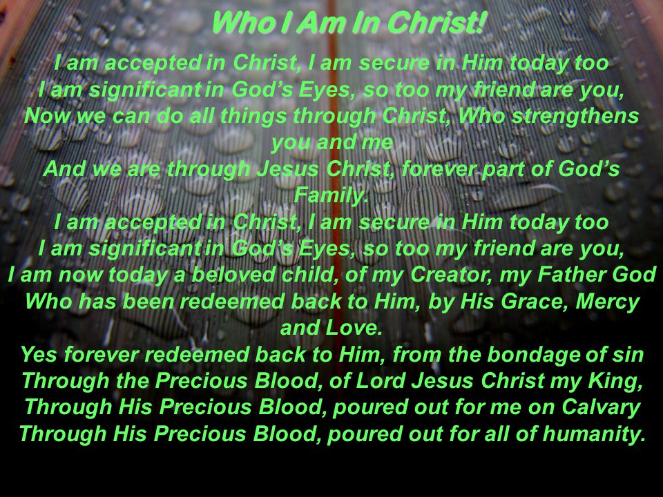 I am accepted in Christ, I am secure in Him today too I am significant in God's Eyes, so too my friend are you, Now we can do all things through Christ, Who strengthens you and me And we are through Jesus Christ, forever part of God's Family.