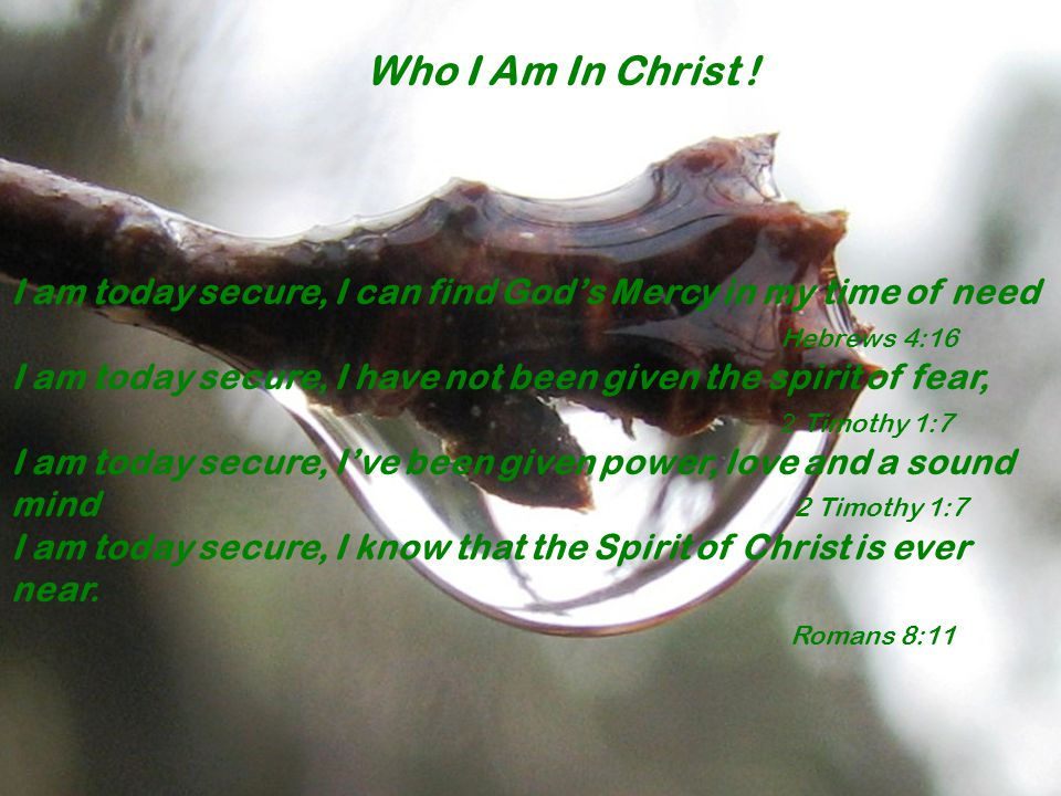 I am today secure, I can find God's Mercy in my time of need Hebrews 4:16 I am today secure, I have not been given the spirit of fear, 2 Timothy 1:7 I