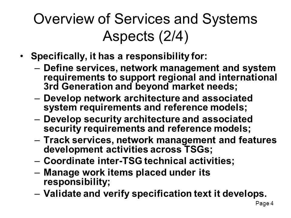 Page 4 Overview of Services and Systems Aspects (2/4) Specifically, it has a responsibility for: –Define services, network management and system requirements to support regional and international 3rd Generation and beyond market needs; –Develop network architecture and associated system requirements and reference models; –Develop security architecture and associated security requirements and reference models; –Track services, network management and features development activities across TSGs; –Coordinate inter-TSG technical activities; –Manage work items placed under its responsibility; –Validate and verify specification text it develops.
