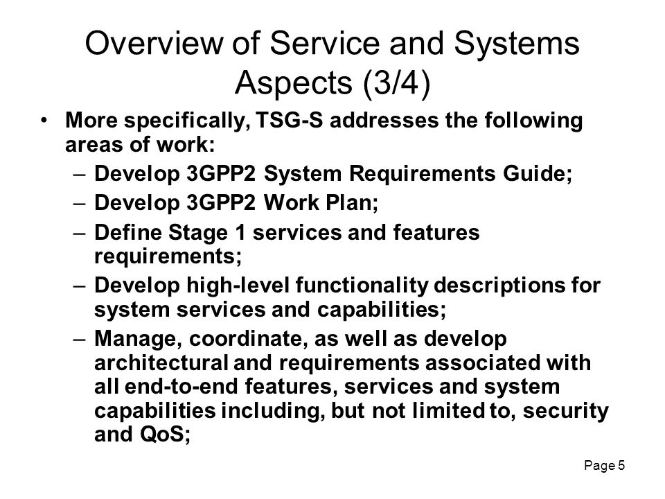 Page 6 Overview of Service and Systems Aspects (4/4) More specifically, TSG-S addresses the following areas of work (continued): –Develop requirements for international roaming; –Develop 3GPP2 OAM&P across all TSGs including: 1) Stage 1 high-level requirements and 2) Stage 2 and Stage 3 for the interface between network management system and element management functions; –Coordinate at a high level the technical work performed in other TSGs and monitor 3GPP2 work plan progress; –Coordinate to resolve technical discrepancies between the works undertaken by other TSGs.