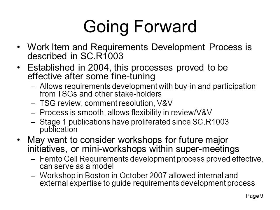 Page 10 Concluding Remarks Actual Projects are driven by WI process May be a good time to publish a new release of 3GPP2 Vision document –Most recent Vision document SC.R5001 published in 2004 Continue the work on topics such as Security for Femto Systems, Inter-technology interworking IMT-Advanced –This ITU initiative is in the requirements setting stage –TSG-S has initiated discussion on related requirements Telecommunication technologies, and in particular wireless, are moving ever faster –Our streamlined requirements processes are well suited for fast response to the market needs