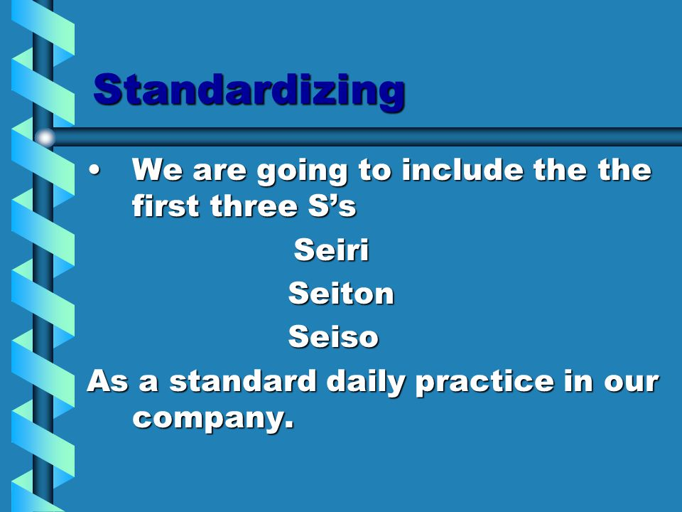 Standardizing We are going to include the the first three S'sWe are going to include the the first three S's Seiri Seiri Seiton Seiton Seiso Seiso As a standard daily practice in our company.