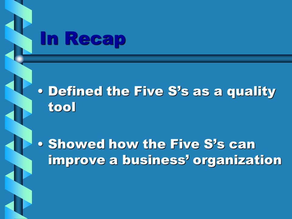 In Recap Defined the Five S's as a quality toolDefined the Five S's as a quality tool Showed how the Five S's can improve a business' organizationShowed how the Five S's can improve a business' organization