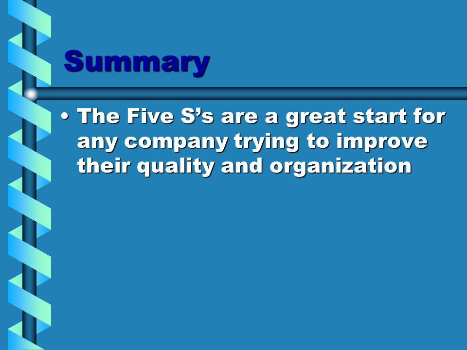 Summary The Five S's are a great start for any company trying to improve their quality and organizationThe Five S's are a great start for any company trying to improve their quality and organization