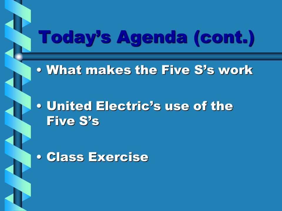 Today's Agenda (cont.) What makes the Five S's workWhat makes the Five S's work United Electric's use of the Five S'sUnited Electric's use of the Five S's Class ExerciseClass Exercise
