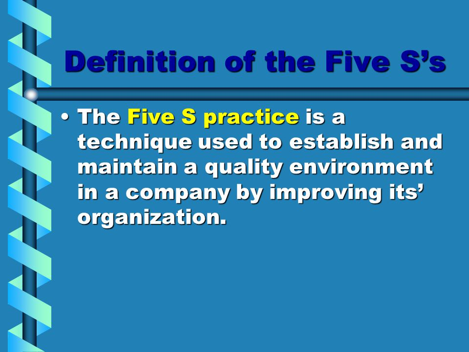 Definition of the Five S's The Five S practice is a technique used to establish and maintain a quality environment in a company by improving its' orga