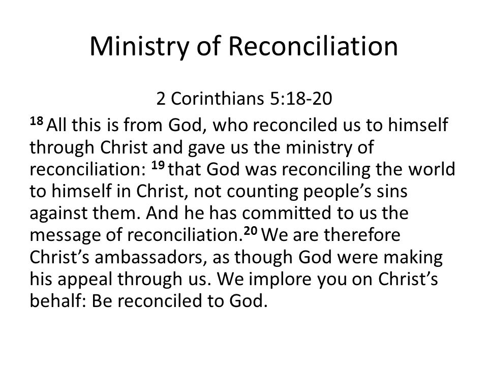 Ministry of Reconciliation 2 Corinthians 5:18-20 18 All this is from God, who reconciled us to himself through Christ and gave us the ministry of reco