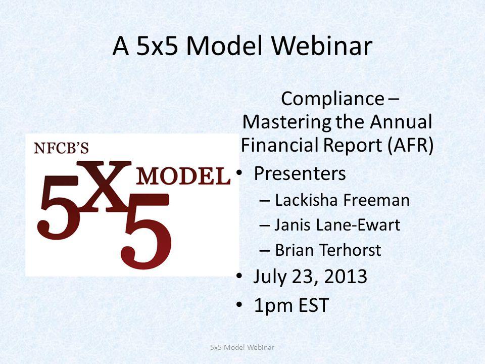 A 5x5 Model Webinar Compliance – Mastering the Annual Financial Report (AFR) Presenters – Lackisha Freeman – Janis Lane-Ewart – Brian Terhorst July 23, 2013 1pm EST 5x5 Model Webinar