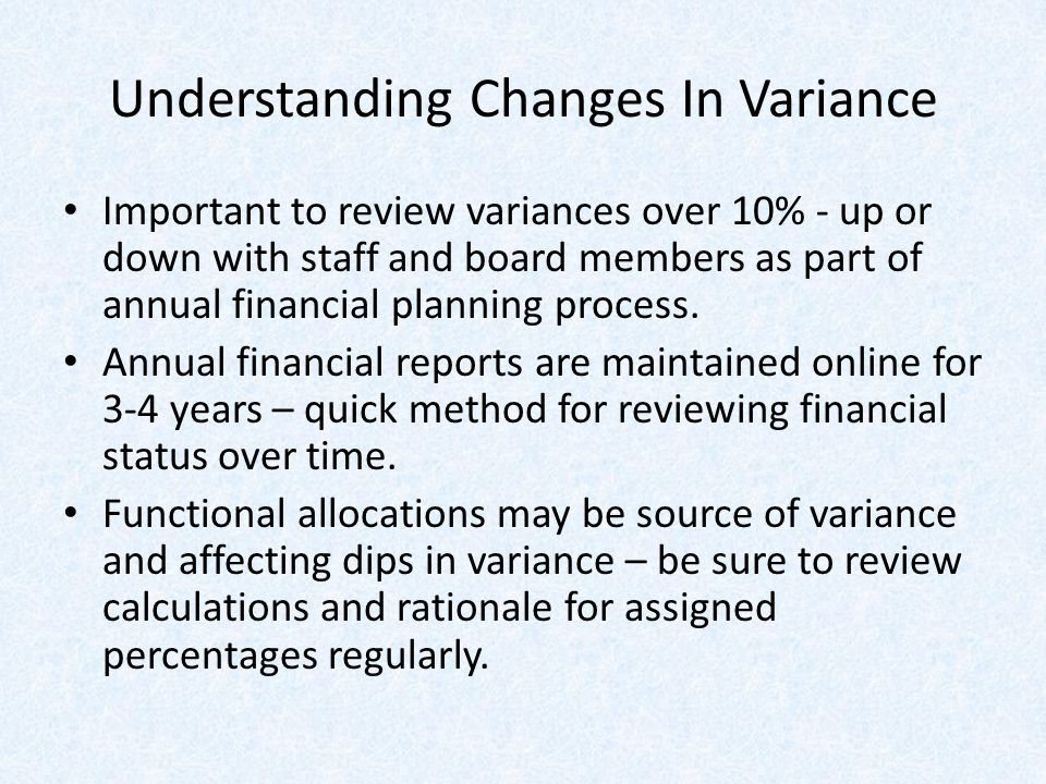 Understanding Changes In Variance Important to review variances over 10% - up or down with staff and board members as part of annual financial planning process.