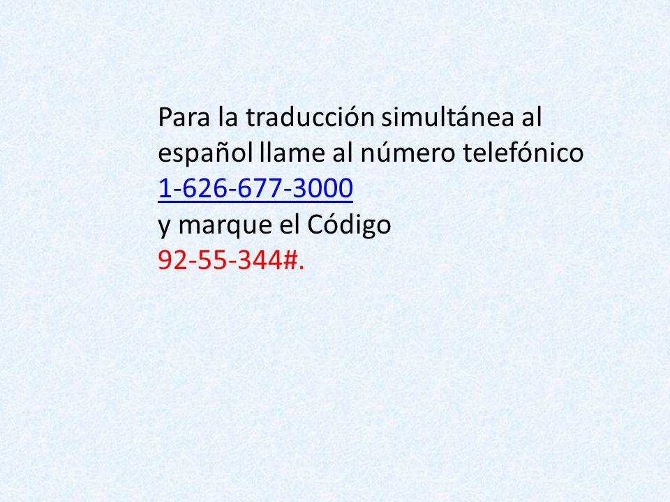 Para la traducción simultánea al español llame al número telefónico 1-626-677-3000 y marque el Código 92-55-344#.