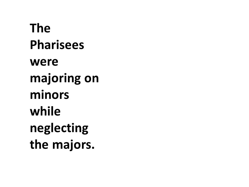 The Pharisees were majoring on minors while neglecting the majors.