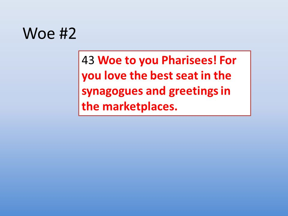 Woe #2 43 Woe to you Pharisees! For you love the best seat in the synagogues and greetings in the marketplaces.